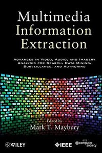 Multimedia Information Extraction: Advances in Video, Audio, and Imagery Analysis for Search, Data Mining, Surveillance and Authoring (Hardcover)-cover