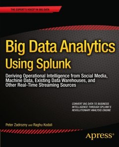 Big Data Analytics Using Splunk: Deriving Operational Intelligence from Social Media, Machine Data, Existing Data Warehouses, and Other Real-Time Streaming Sources-cover