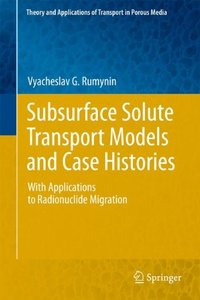 Subsurface Solute Transport Models and Case Histories: With Applications to Radionuclide Migration (Hardcover)-cover