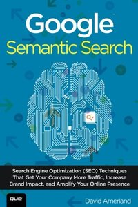 Google Semantic Search: Search Engine Optimization (SEO) Techniques That Get Your Company More Traffic, Increase Brand Impact, and Amplify Your Online Presence (Paperback)-cover