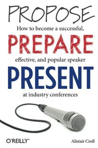 Propose, Prepare, Present: How to become a successful, effective, and popular speaker at industry conferences Paperback-cover