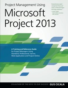 Project Management Using Microsoft Project 2013: A Training and Reference Guide for Project Managers Using Standard, Professional, Server, Web Application and Project Online (Paperback)