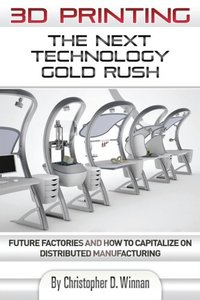 3D Printing: The Next Technology Gold Rush - Future Factories and How to Capitalize on Distributed Manufacturing (Paperback)-cover