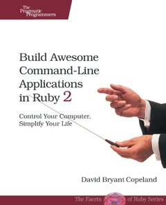 Build Awesome Command-Line Applications in Ruby 2: Control Your Computer, Simplify Your Life (Paperback)-cover