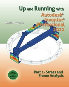Up and Running with Autodesk Inventor Professional 2012: Part 1 Stress and Frame Analysis (Paperback)