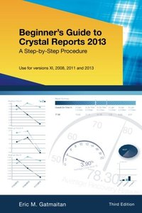 Beginner's Guide to Crystal Reports 2013: A Step-by-Step Procedure, 3/e (Paperback)