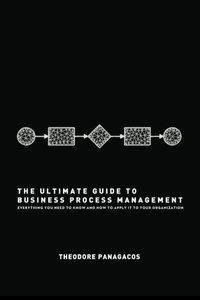 The Ultimate Guide to Business Process Management: Everything you need to know and how to apply it to your organization (Paperback)
