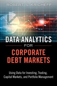 Data Analytics for Corporate Debt Markets: Using Data for Investing, Trading, Capital Markets, and Portfolio Management (Hardcover)