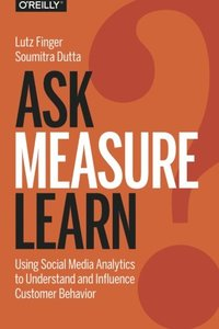 Ask, Measure, Learn: Using Social Media Analytics to Understand and Influence Customer Behavior (Paperback)