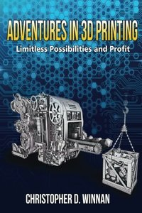 Adventures in 3D Printing: Limitless Possibilities and Profit Using 3D Printers (Paperback)-cover