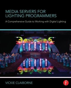 Media Servers for Lighting Programmers: A Comprehensive Guide to Working with Digital Lighting (Paperback)