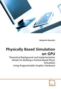 Physically Based Simulation on GPU: Theoretical Background and Implementation Details for Building a Particle Based Physic Simulation Using Programmable Graphics Hardware (Paperback)-cover