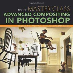 Adobe Master Class: Advanced Compositing in Photoshop: Bringing the Impossible to Reality with Bret Malley-cover
