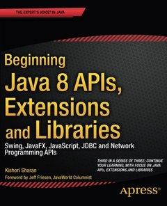 Beginning Java 8 APIs, Extensions and Libraries: Swing, JavaFX, JavaScript, JDBC and Network Programming APIs (Paperback)