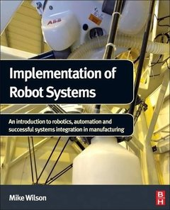 Implementation of Robot Systems: An introduction to robotics, automation, and successful systems integration in manufacturing (Hardcover)-cover