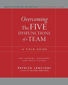Overcoming the Five Dysfunctions of a Team: A Field Guide for Leaders, Managers, and Facilitators (Paperback)