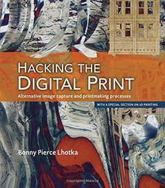 Hacking the Digital Print: Alternative image capture and printmaking processes with a special section on 3D printing (Paperback)-cover