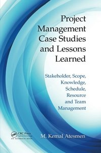 Project Management Case Studies and Lessons Learned: Stakeholder, Scope, Knowledge, Schedule, Resource and Team Management Paperback