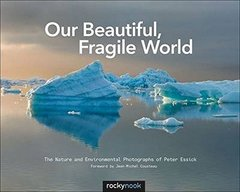 Our Beautiful, Fragile World: The Nature and Environmental Photographs of Peter Essick Hardcover-cover