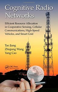 Cognitive Radio Networks: Efficient Resource Allocation in Cooperative Sensing, Cellular Communications, High-Speed Vehicles, and Smart Grid Hardcover-cover