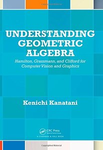 Understanding Geometric Algebra: Hamilton, Grassmann, and Clifford for Computer Vision and Graphics Hardcover