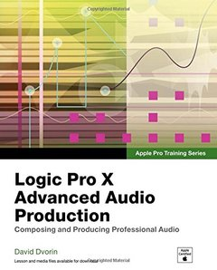 Apple Pro Training Series: Logic Pro X Advanced Audio Production: Composing and Producing Professional Audio (Paperback)