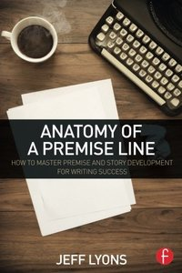 Anatomy of a Premise Line: How to Master Premise and Story Development for Writing Success Paperback
