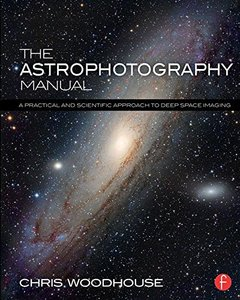 The Astrophotography Manual: A Practical and Scientific Approach to Deep Space Imaging Pap/Psc Edition-cover