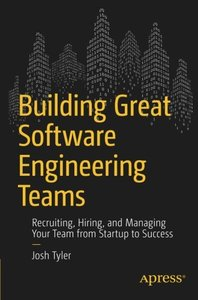 Building Great Software Engineering Teams: Recruiting, Hiring, and Managing Your Team from Startup to Success-cover