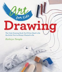Art for Kids: Drawing: The Only Drawing Book You'll Ever Need to Be the Artist You've Always Wanted to Be (Paperback)