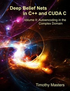 Deep Belief Nets in C++ and CUDA C: Volume II: Autoencoding in the Complex Domain (Paperback)
