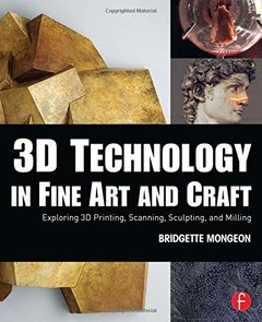 3D Technology in Fine Art and Craft: Exploring 3D Printing, Scanning, Sculpting and Milling (Paperback)-cover