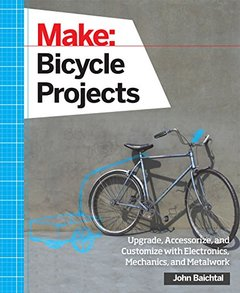 Make: Bicycle Projects: Upgrade, Accessorize, and Customize with Electronics, Mechanics, and Metalwork (Paperback)-cover