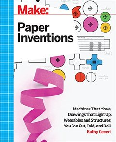Make: Paper Inventions: Machines that Move, Drawings that Light Up, and Wearables and Structures You Can Cut, Fold, and Roll (Make : Technology on Your Time) Paperback-cover