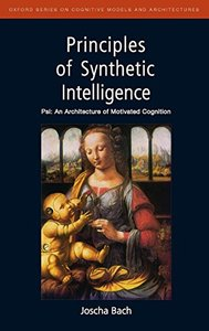 Principles of Synthetic Intelligence PSI: An Architecture of Motivated Cognition (Oxford Series on Cognitive Models and Architectures)-cover