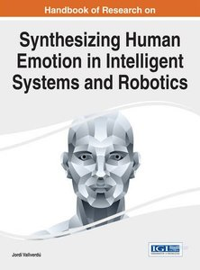 Handbook of Research on Synthesizing Human Emotion in Intelligent Systems and Robotics (Advances in Computational Intelligence and Robotics)