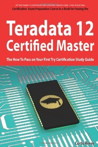 Teradata 12 Certified Master Exam Preparation Course in a Book for Passing the Teradata 12 Master Certification Exam - The How To Pass on Your First Try Certification Study Guide(Paperback)-cover