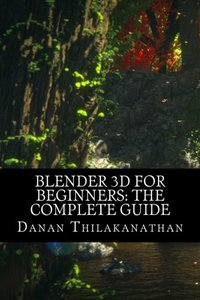 Blender 3D For Beginners: The Complete Guide: The Complete Beginner's Guide to Getting Started with Navigating, Modeling, Animating, Texturing, Lighting, Compositing and Rendering within Blender.-cover