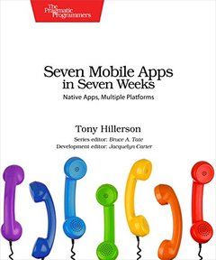Seven Mobile Apps in Seven Weeks: Native Apps, Multiple Platforms-cover