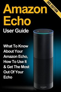 Amazon Echo: What to Know About Your Amazon Echo, How To Use It & Get the Most Out Of Your Echo (Amazon Echo, Amazon Fire Phone, Amazon Kindle, Amazon Fire Stick, Amazon Fire Tablet)-cover