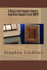 A History of the Computer Industry: From Relay Computers to the IBM PC-cover
