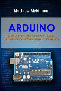 Arduino: Complete Beginners Guide For Arduino - Everything You Need To Know To Get Started-cover