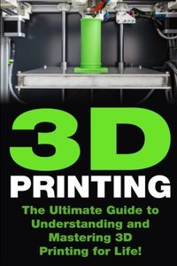 3D Printing: The Ultimate Guide to Mastering 3D Printing for Life (3D Printing, 3D Printing Guide, 3D Printing Book, 3D Printing Business)-cover