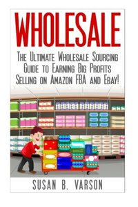 Wholesale: The Ultimate Wholesale Sourcing Guide to Earning Big Profits on Amazon FBA and Ebay! (Wholesale - Amazon FBA - Selling on Amazon - Amazon Business - How to Sell on Amazon - Amazon)-cover