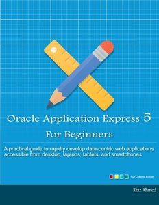Oracle Application Express 5 For Beginners (Full Color Edition): Develop Web Apps for Desktop and Latest Mobile Devices-cover