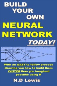 Build Your Own Neural Network Today!: With step by step instructions showing you how to build them faster than you imagined possible using R-cover