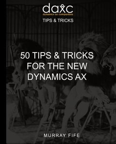 50 Tips & Tricks for the New Dynamics AX (Dynamics AX Tips and Tricks) (Volume 4)