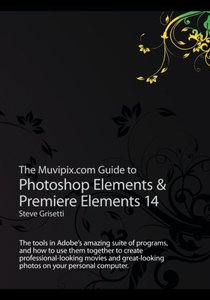 The Muvipix.com Guide to Photoshop Elements & Premiere Elements 14: The tools in Adobe?s amazing suite of programs, and how to use them together to ... photos on your personal computer-cover