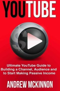 YouTube: Ultimate YouTube Guide To Building A Channel, Audience And To Start Mak-cover