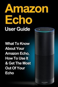 Amazon Echo: Amazon Echo User Guide: What to Know About Your Amazon Echo, How To Use It & Get the Most Out Of Your Echo (Amazon Echo, Amazon Fire ... Fire Stick, Amazon Fire Tablet) (Volume 1)-cover